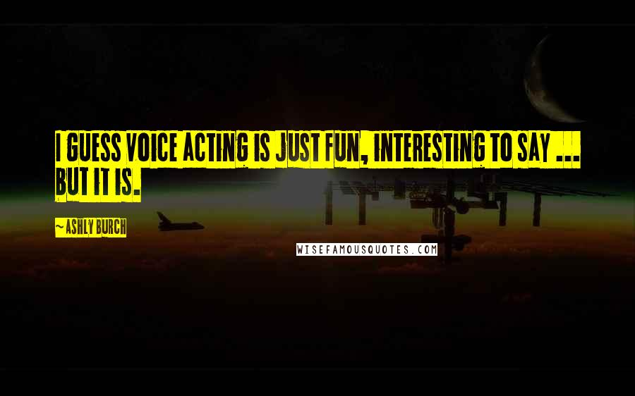 Ashly Burch quotes: I guess voice acting is just fun, interesting to say ... but it is.