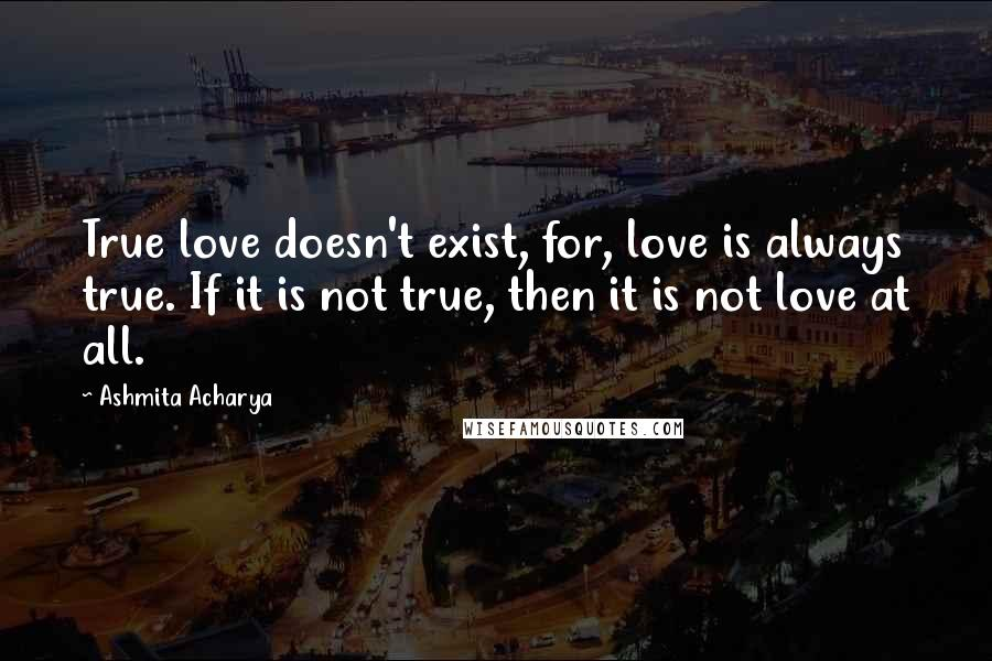 Ashmita Acharya quotes: True love doesn't exist, for, love is always true. If it is not true, then it is not love at all.
