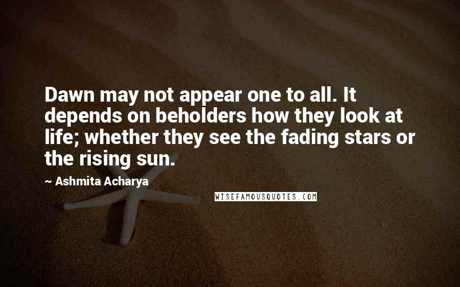 Ashmita Acharya quotes: Dawn may not appear one to all. It depends on beholders how they look at life; whether they see the fading stars or the rising sun.