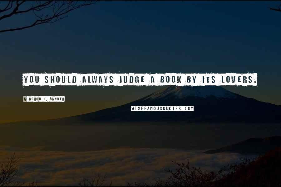 Ashok K. Banker quotes: You should always judge a book by its lovers.