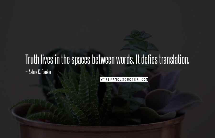 Ashok K. Banker quotes: Truth lives in the spaces between words. It defies translation.