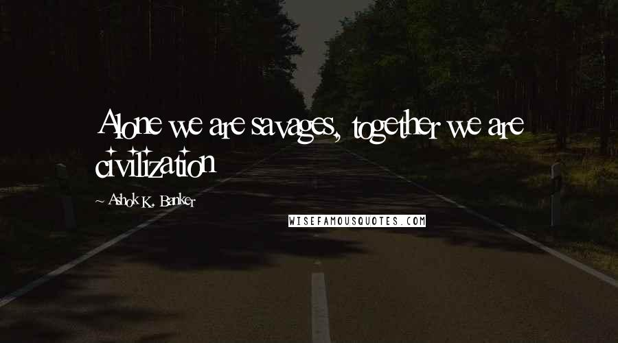 Ashok K. Banker quotes: Alone we are savages, together we are civilization