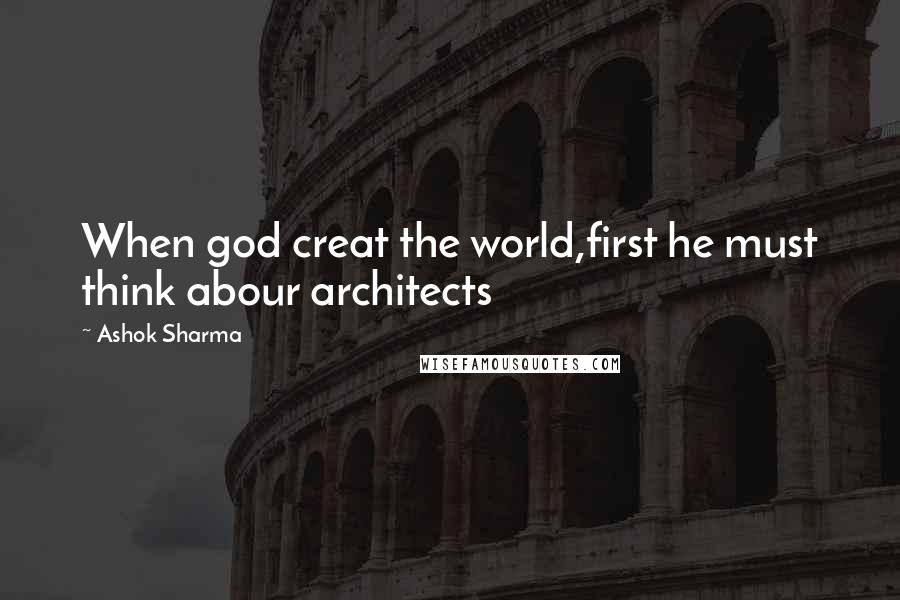 Ashok Sharma quotes: When god creat the world,first he must think abour architects