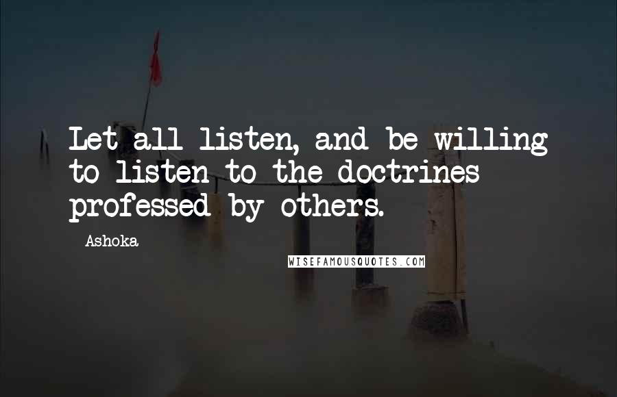 Ashoka quotes: Let all listen, and be willing to listen to the doctrines professed by others.