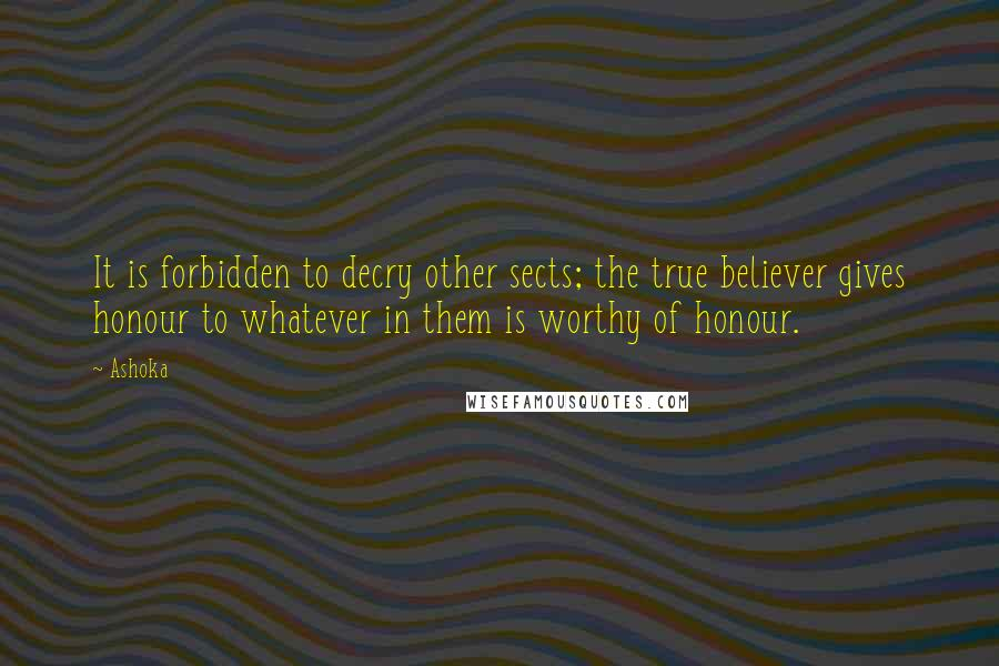 Ashoka quotes: It is forbidden to decry other sects; the true believer gives honour to whatever in them is worthy of honour.
