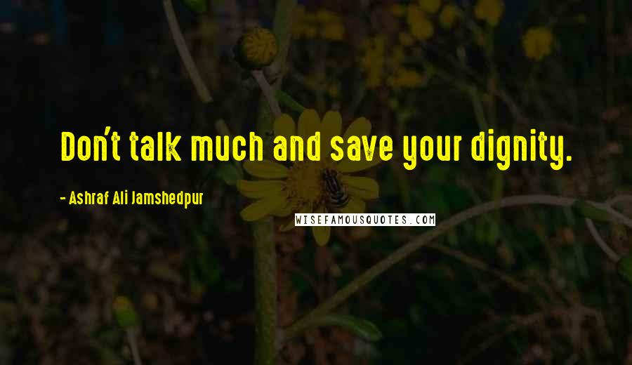 Ashraf Ali Jamshedpur quotes: Don't talk much and save your dignity.