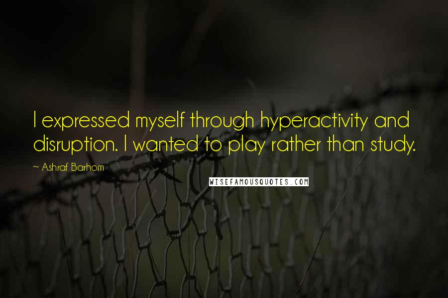 Ashraf Barhom quotes: I expressed myself through hyperactivity and disruption. I wanted to play rather than study.