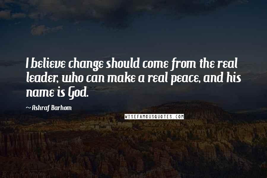 Ashraf Barhom quotes: I believe change should come from the real leader, who can make a real peace, and his name is God.