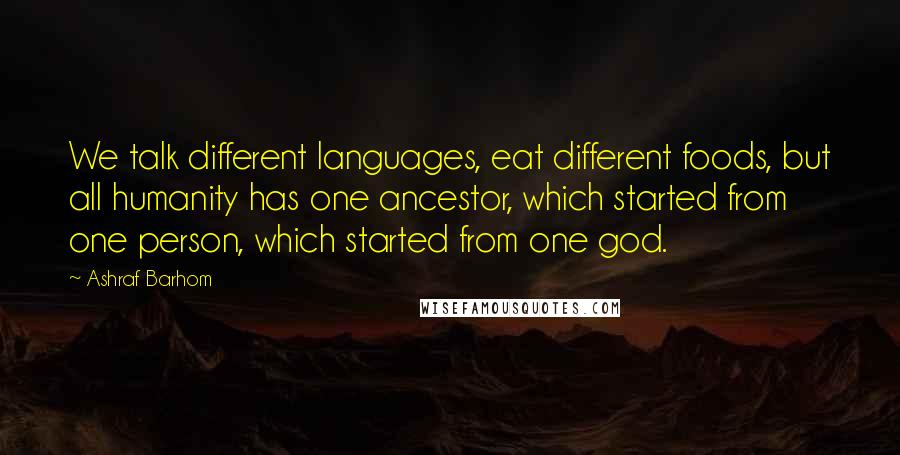 Ashraf Barhom quotes: We talk different languages, eat different foods, but all humanity has one ancestor, which started from one person, which started from one god.