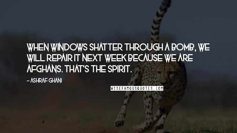 Ashraf Ghani quotes: When windows shatter through a bomb, we will repair it next week because we are Afghans. That's the spirit.