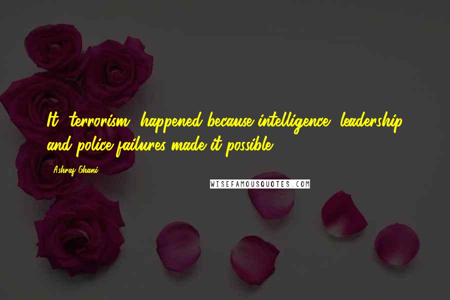 Ashraf Ghani quotes: It [terrorism] happened because intelligence, leadership and police failures made it possible.