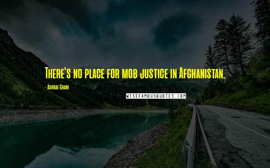 Ashraf Ghani quotes: There's no place for mob justice in Afghanistan.