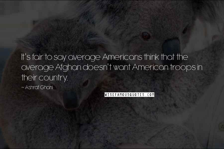 Ashraf Ghani quotes: It's fair to say average Americans think that the average Afghan doesn't want American troops in their country.