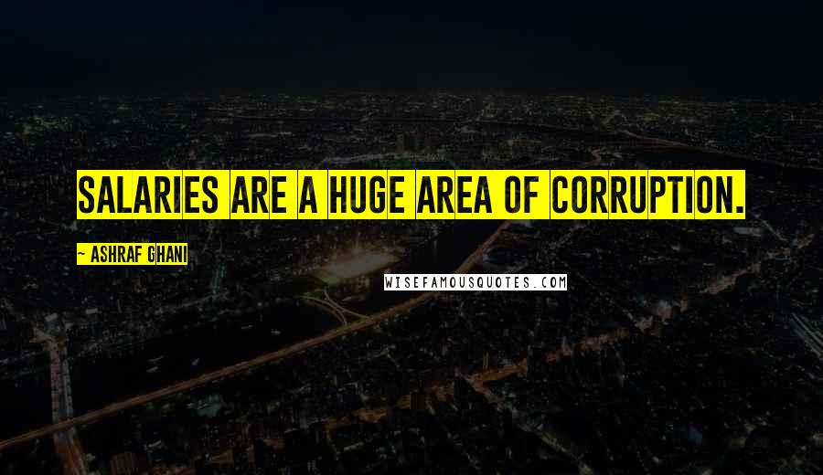 Ashraf Ghani quotes: Salaries are a huge area of corruption.