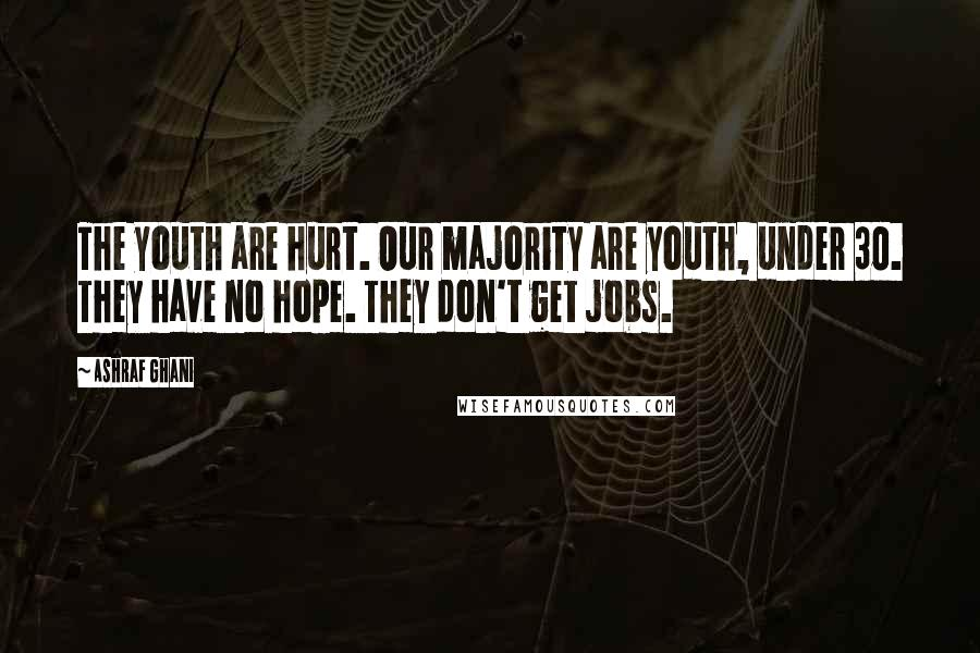 Ashraf Ghani quotes: The youth are hurt. Our majority are youth, under 30. They have no hope. They don't get jobs.