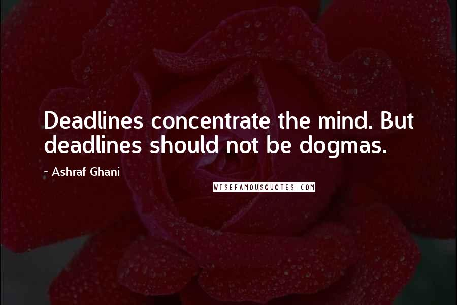 Ashraf Ghani quotes: Deadlines concentrate the mind. But deadlines should not be dogmas.
