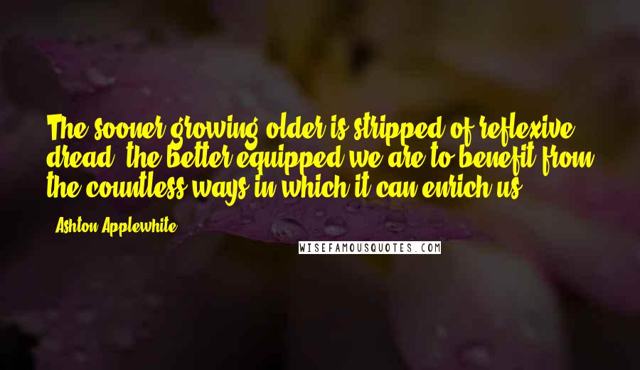 Ashton Applewhite quotes: The sooner growing older is stripped of reflexive dread, the better equipped we are to benefit from the countless ways in which it can enrich us.
