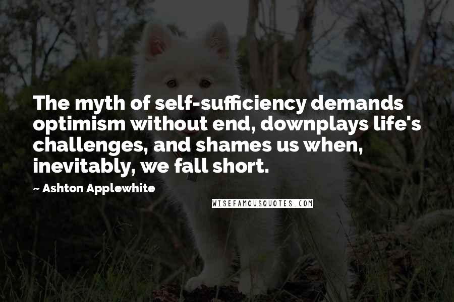 Ashton Applewhite quotes: The myth of self-sufficiency demands optimism without end, downplays life's challenges, and shames us when, inevitably, we fall short.