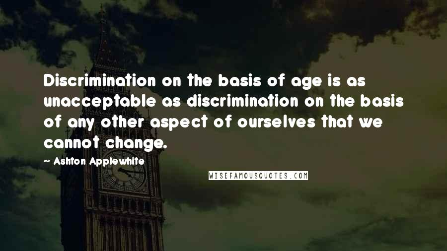 Ashton Applewhite quotes: Discrimination on the basis of age is as unacceptable as discrimination on the basis of any other aspect of ourselves that we cannot change.