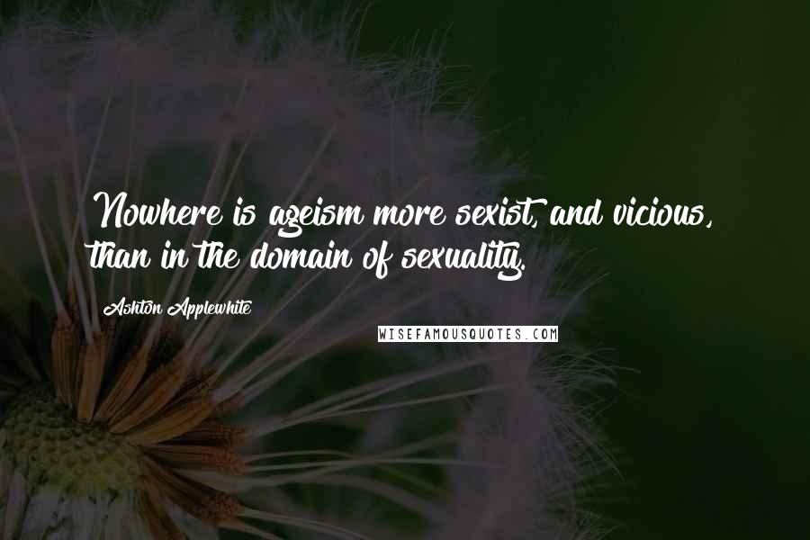 Ashton Applewhite quotes: Nowhere is ageism more sexist, and vicious, than in the domain of sexuality.