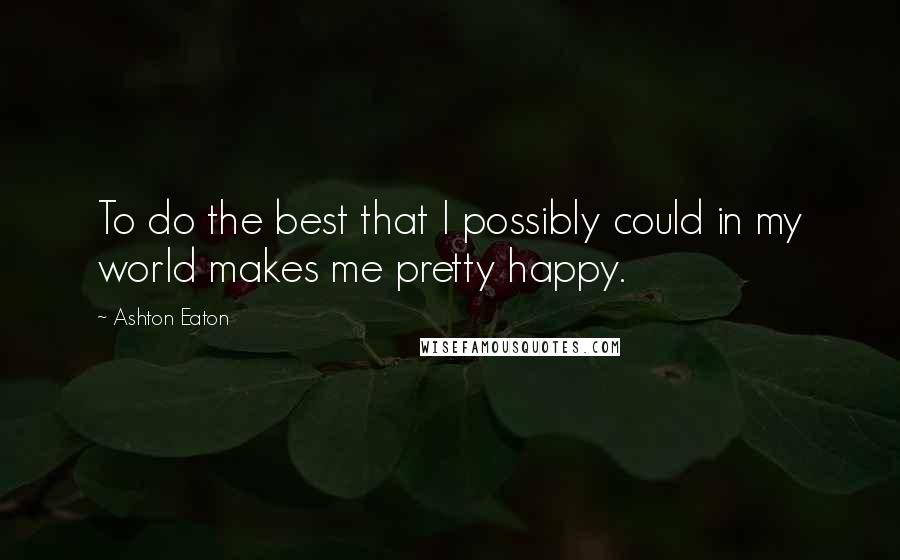Ashton Eaton quotes: To do the best that I possibly could in my world makes me pretty happy.