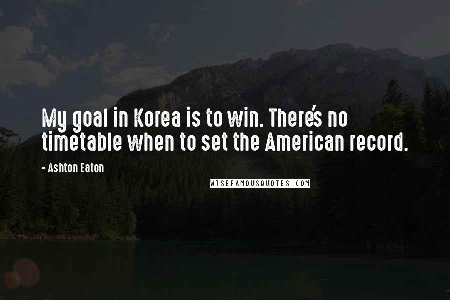 Ashton Eaton quotes: My goal in Korea is to win. There's no timetable when to set the American record.