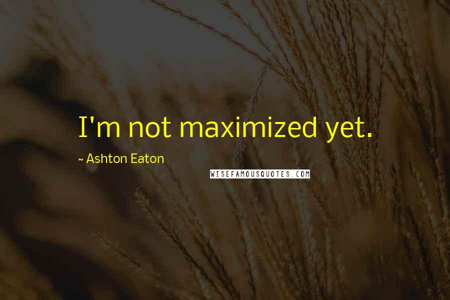 Ashton Eaton quotes: I'm not maximized yet.