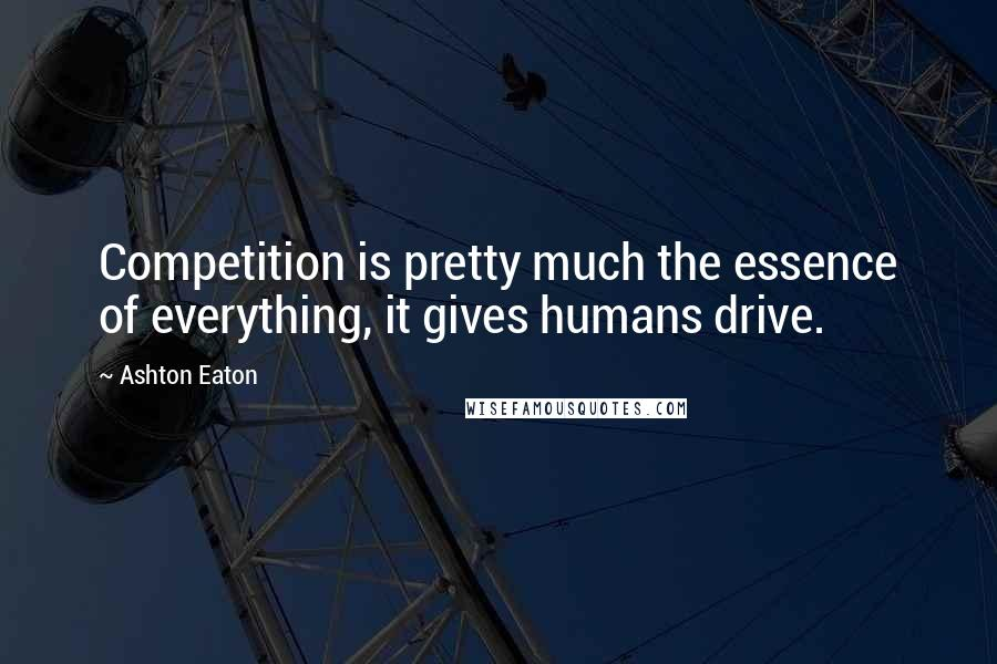 Ashton Eaton quotes: Competition is pretty much the essence of everything, it gives humans drive.