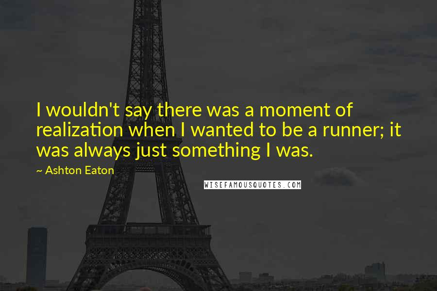 Ashton Eaton quotes: I wouldn't say there was a moment of realization when I wanted to be a runner; it was always just something I was.