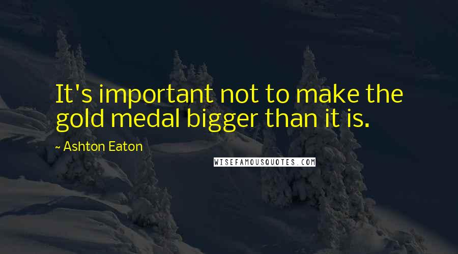Ashton Eaton quotes: It's important not to make the gold medal bigger than it is.