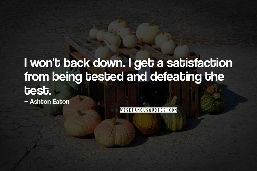 Ashton Eaton quotes: I won't back down. I get a satisfaction from being tested and defeating the test.