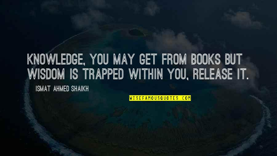 Ashton Kutcher What Happens In Vegas Quotes By Ismat Ahmed Shaikh: Knowledge, you may get from books but wisdom