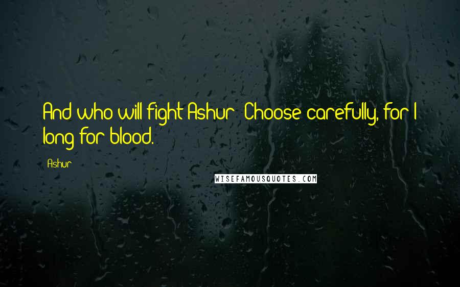 Ashur quotes: And who will fight Ashur? Choose carefully, for I long for blood.