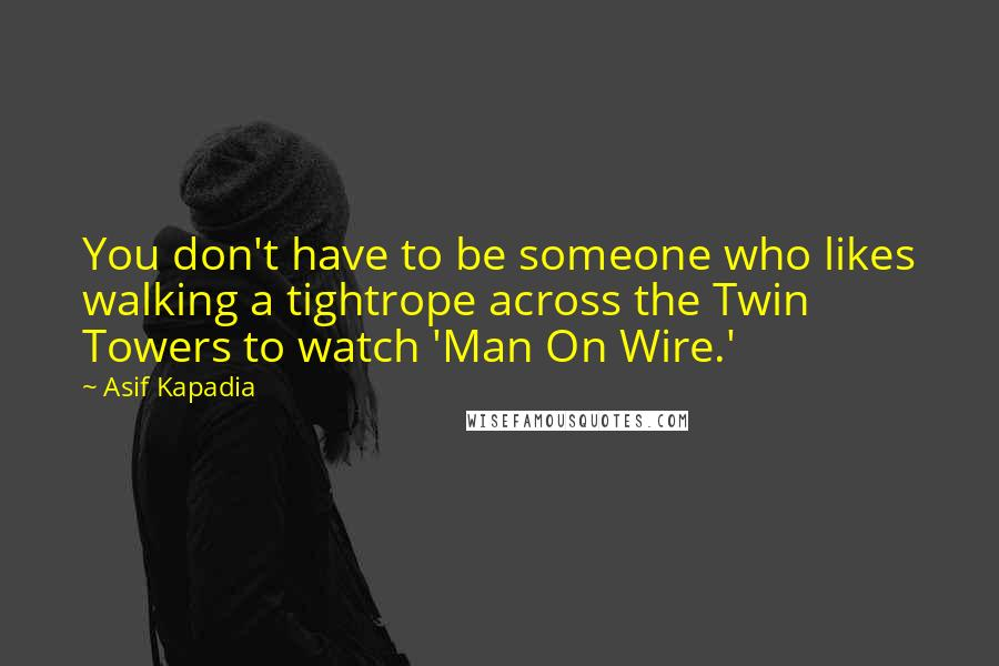 Asif Kapadia quotes: You don't have to be someone who likes walking a tightrope across the Twin Towers to watch 'Man On Wire.'