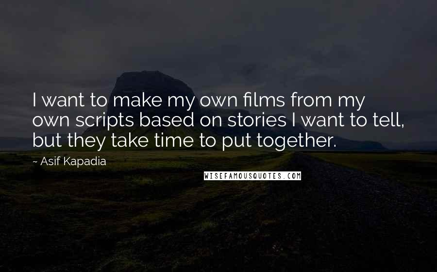 Asif Kapadia quotes: I want to make my own films from my own scripts based on stories I want to tell, but they take time to put together.