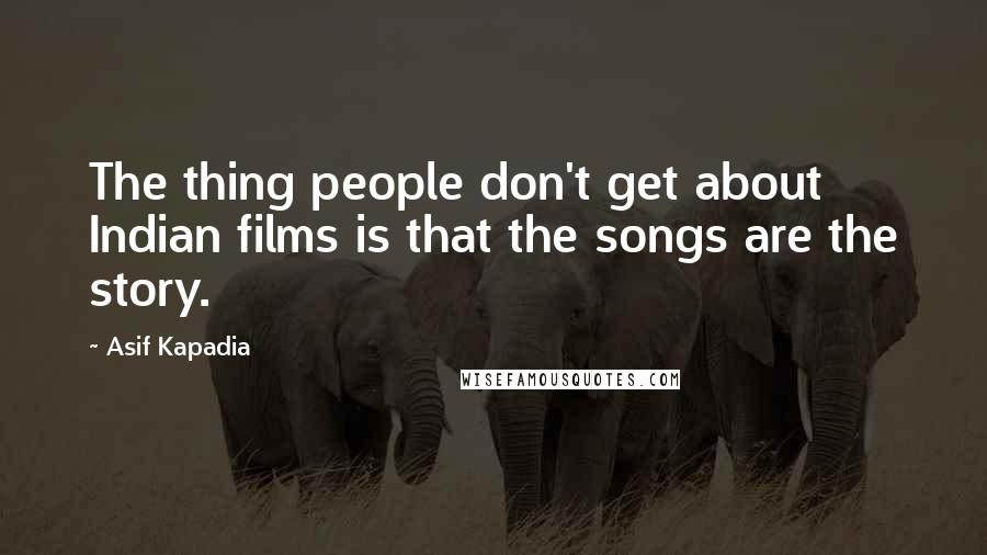 Asif Kapadia quotes: The thing people don't get about Indian films is that the songs are the story.