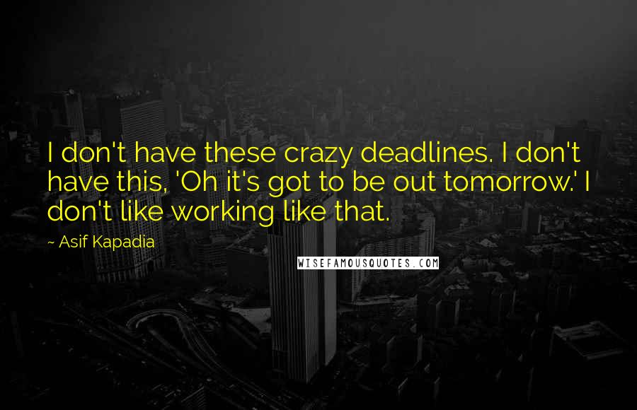 Asif Kapadia quotes: I don't have these crazy deadlines. I don't have this, 'Oh it's got to be out tomorrow.' I don't like working like that.