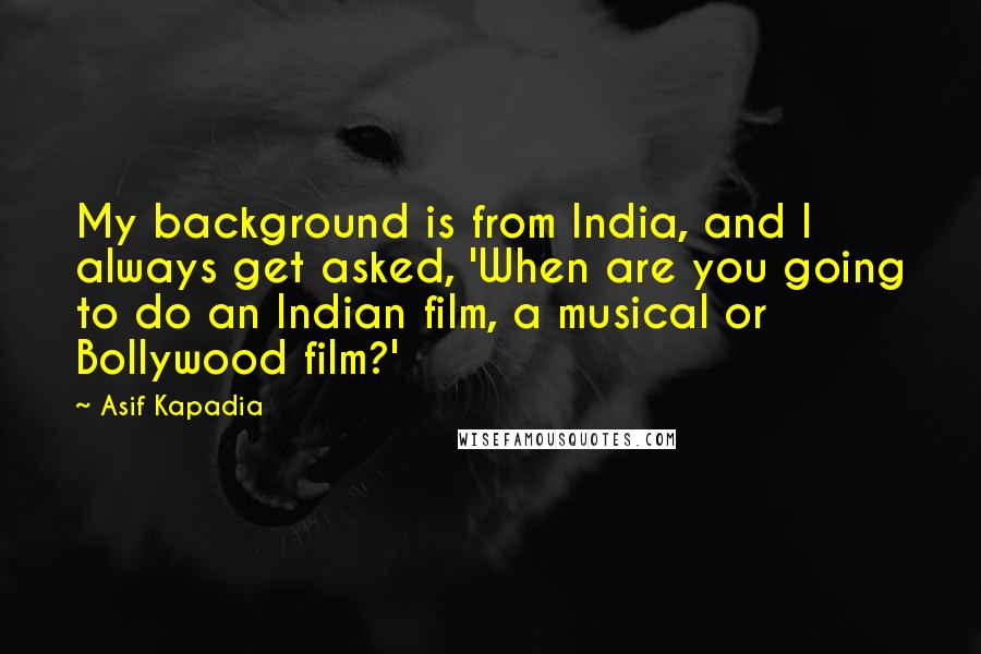 Asif Kapadia quotes: My background is from India, and I always get asked, 'When are you going to do an Indian film, a musical or Bollywood film?'