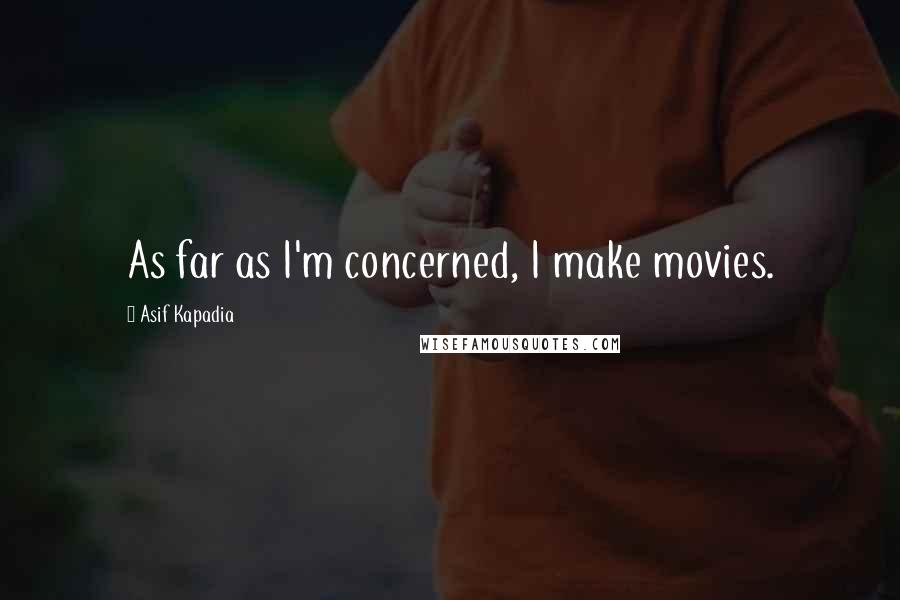 Asif Kapadia quotes: As far as I'm concerned, I make movies.