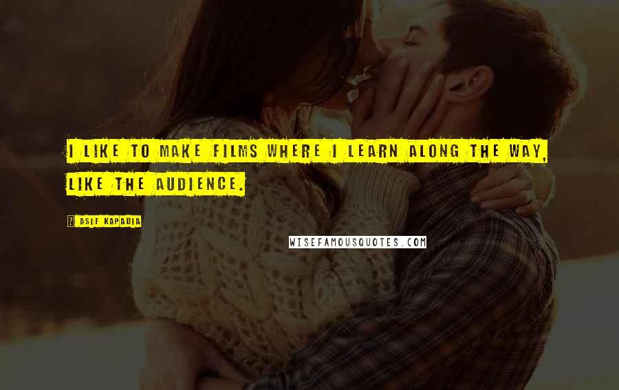 Asif Kapadia quotes: I like to make films where I learn along the way, like the audience.