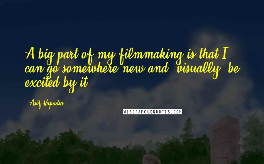 Asif Kapadia quotes: A big part of my filmmaking is that I can go somewhere new and, visually, be excited by it.