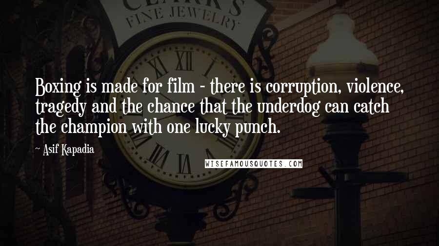Asif Kapadia quotes: Boxing is made for film - there is corruption, violence, tragedy and the chance that the underdog can catch the champion with one lucky punch.