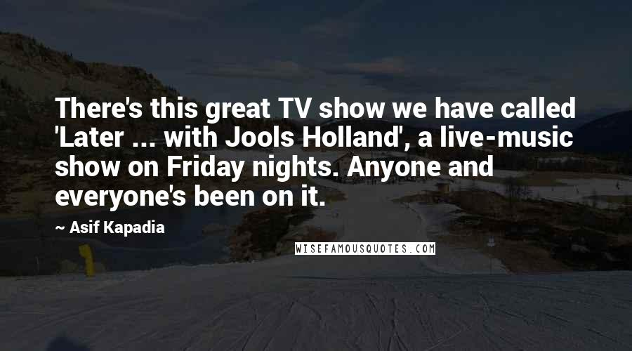 Asif Kapadia quotes: There's this great TV show we have called 'Later ... with Jools Holland', a live-music show on Friday nights. Anyone and everyone's been on it.