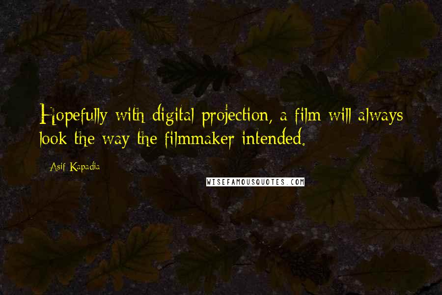 Asif Kapadia quotes: Hopefully with digital projection, a film will always look the way the filmmaker intended.