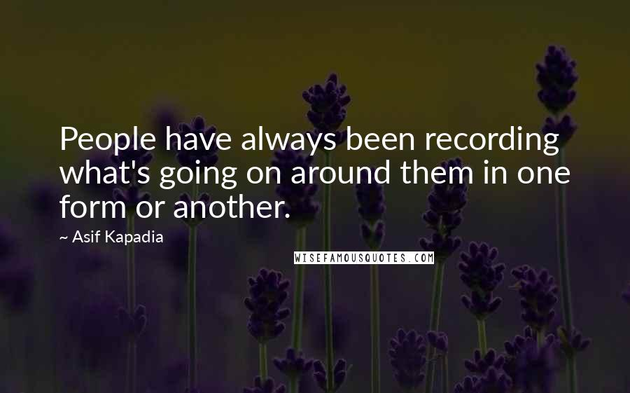 Asif Kapadia quotes: People have always been recording what's going on around them in one form or another.
