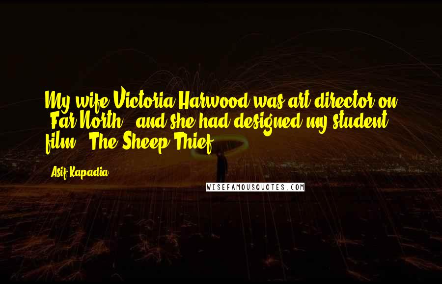 Asif Kapadia quotes: My wife Victoria Harwood was art director on 'Far North,' and she had designed my student film, 'The Sheep Thief.'