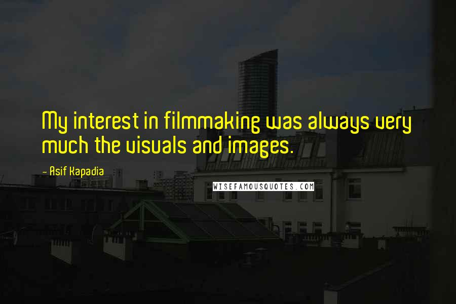 Asif Kapadia quotes: My interest in filmmaking was always very much the visuals and images.