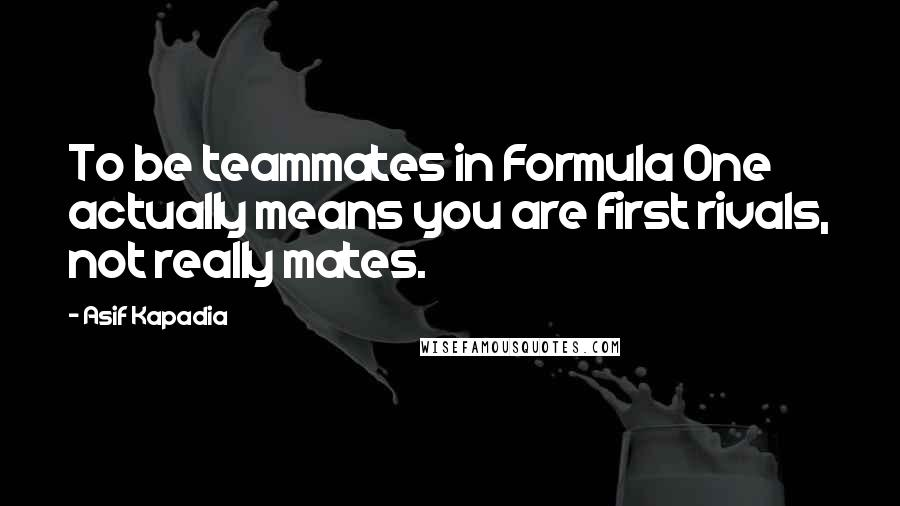 Asif Kapadia quotes: To be teammates in Formula One actually means you are first rivals, not really mates.