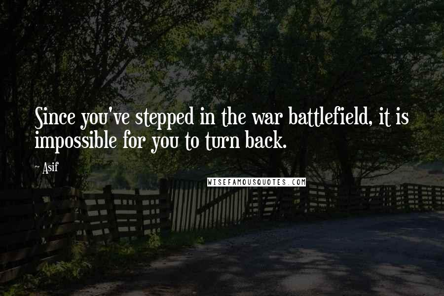 Asif quotes: Since you've stepped in the war battlefield, it is impossible for you to turn back.