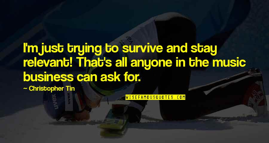 Ask For Business Quotes By Christopher Tin: I'm just trying to survive and stay relevant!